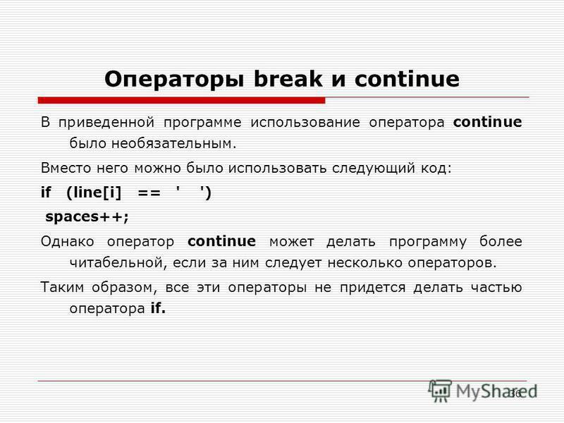 36 Операторы break и continue В приведенной программе использование оператора continue было необязательным. Вместо него можно было использовать следующий код: if (line[i] == ' ') spaces++; Однако оператор continue может делать программу более читабел
