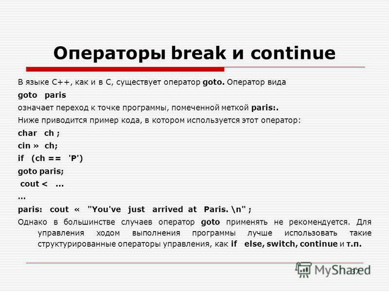 37 Операторы break и continue В языке C++, как и в С, существует оператор goto. Оператор вида goto paris означает переход к точке программы, помеченной меткой paris:. Ниже приводится пример кода, в котором используется этот оператор: char ch ; cin »
