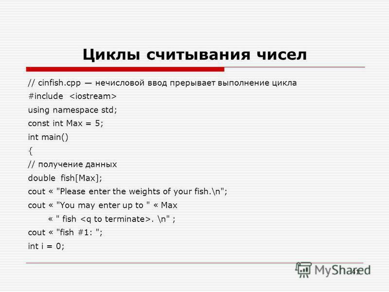 41 Циклы считывания чисел // cinfish.cpp нечисловой ввод прерывает выполнение цикла #include using namespace std; const int Max = 5; int main() { // получение данных double fish[Max]; cout «
