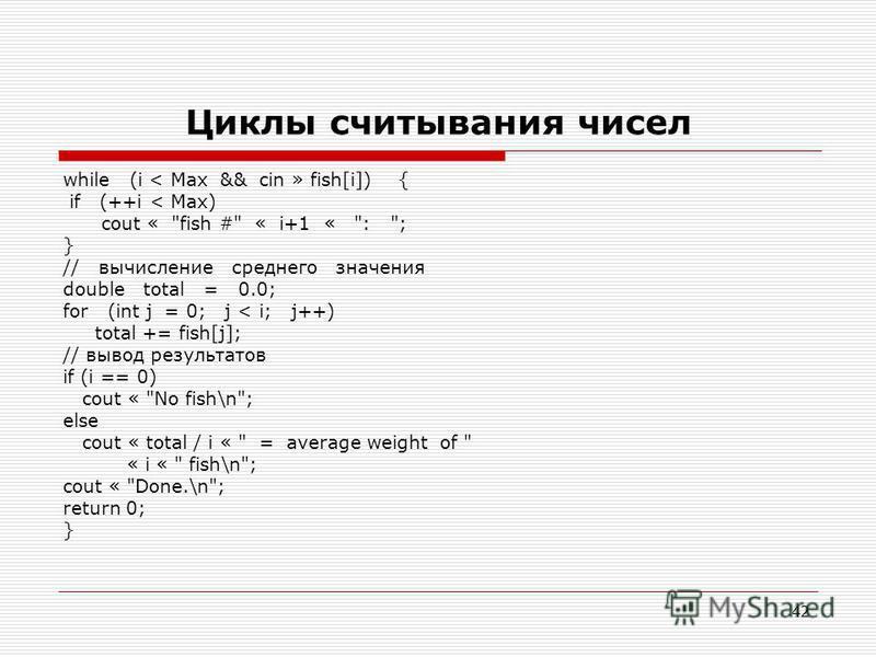 42 Циклы считывания чисел while (i < Max && cin » fish[i]) { if (++i < Max) cout «