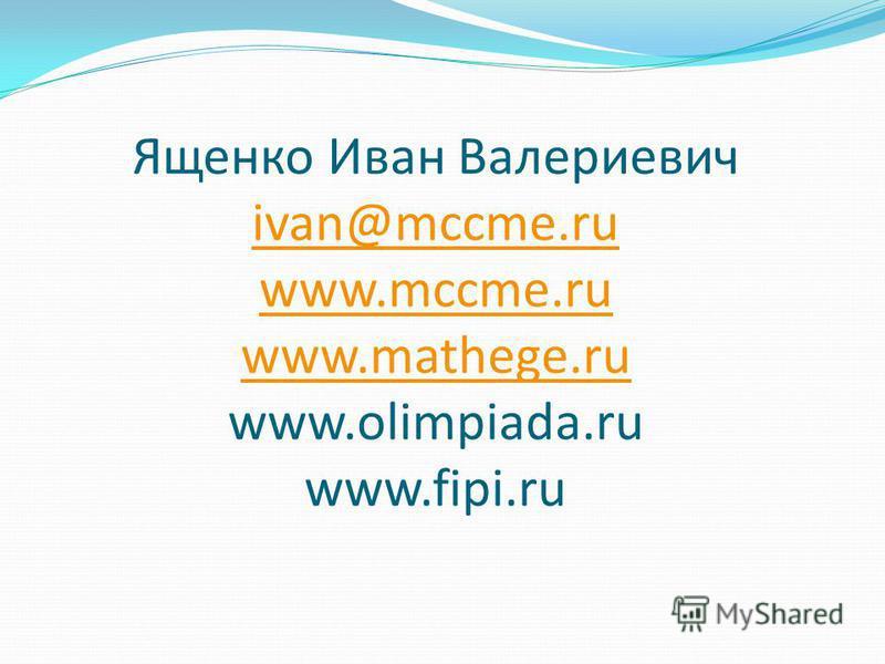 Ященко Иван Валериевич ivan@mccme.ru www.mccme.ru www.mathege.ru www.olimpiada.ru www.fipi.ru ivan@mccme.ru www.mccme.ru www.mathege.ru