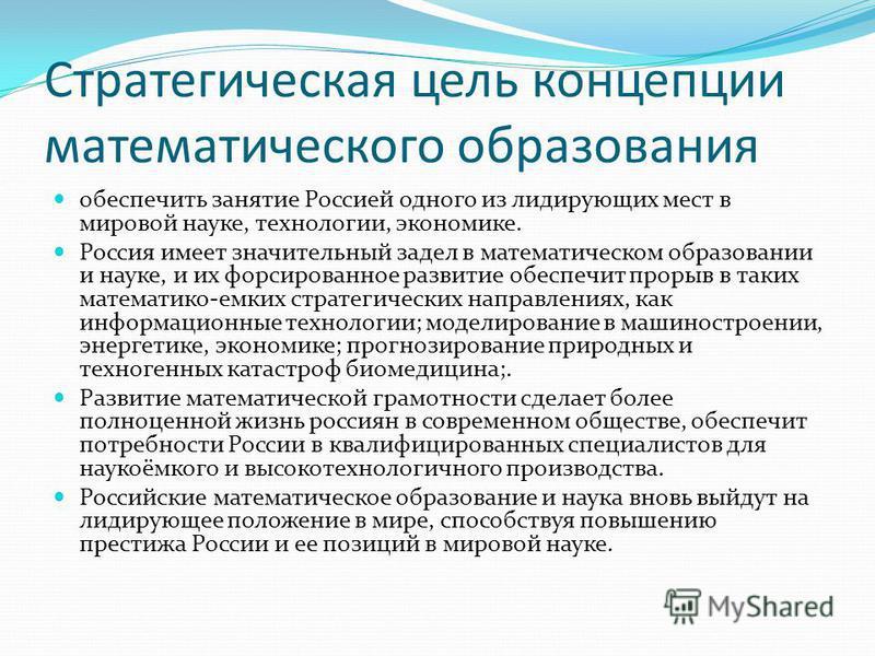 Стратегическая цель концепции математического образования обеспечить занятие Россией одного из лидирующих мест в мировой науке, технологии, экономике. Россия имеет значительный задел в математическом образовании и науке, и их форсированное развитие о