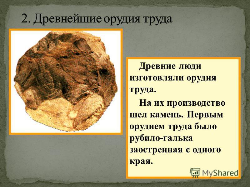 Древние люди изготовляли орудия труда. На их производство шел камень. Первым орудием труда было рубило-галька заостренная с одного края.
