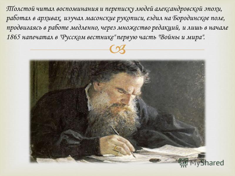 Толстой читал воспоминания и переписку людей александровской эпохи, работал в архивах, изучал масонские рукописи, ездил на Бородинское поле, продвигаясь в работе медленно, через множество редакций, и лишь в начале 1865 напечатал в