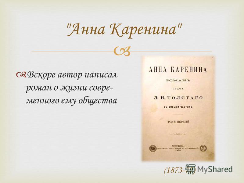 Анна Каренина Вскоре автор написал роман о жизни современного ему общества ( 1873-77)
