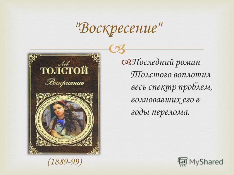 Воскресение (1889-99) Последний роман Толстого воплотил весь спектр проблем, волновавших его в годы перелома.