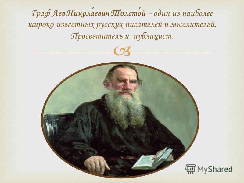 Граф Лев Николаевич Толстой - один из наиболее широко известных русских писателей и мыслителей. Просветитель и публицист.