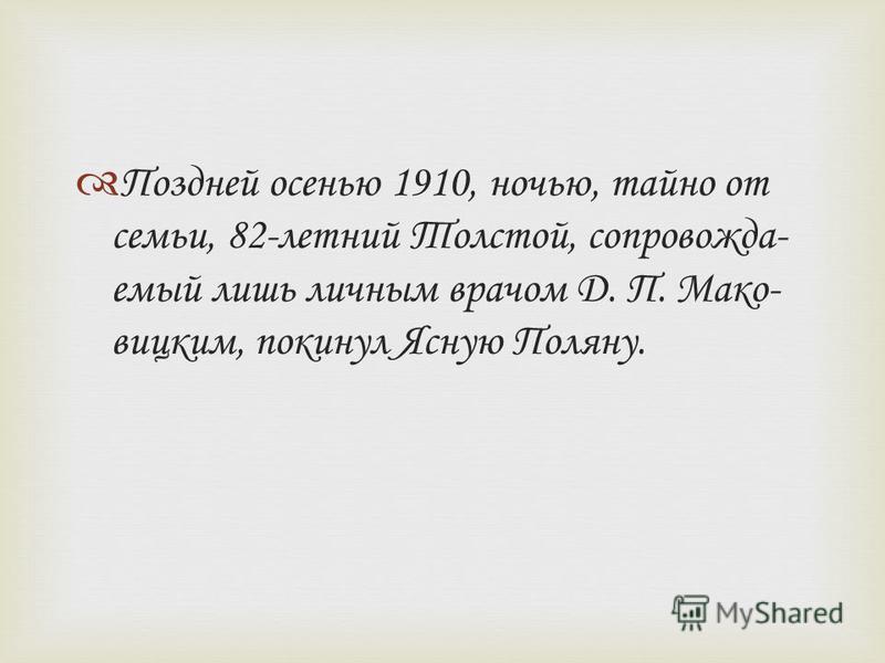 Поздней осенью 1910, ночью, тайно от семьи, 82-летний Толстой, сопровождаемый лишь личным врачом Д. П. Мако- вицким, покинул Ясную Поляну.