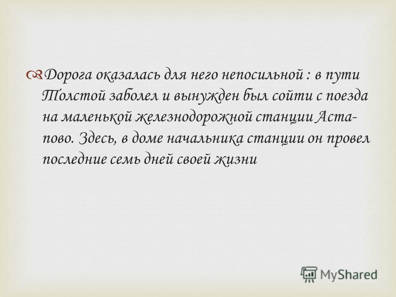 Дорога оказалась для него непосильной : в пути Толстой заболел и вынужден был сойти с поезда на маленькой железнодорожной станции Аста- право. Здесь, в доме начальника станции он провел последние семь дней своей жизни