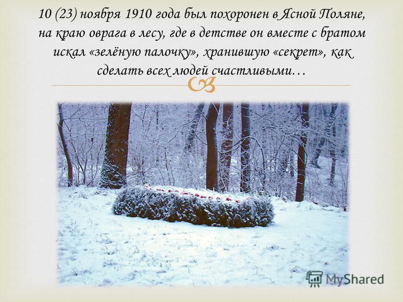 10 (23) ноября 1910 года был похоронен в Ясной Поляне, на краю оврага в лесу, где в детстве он вместе с братом искал «зелёную палочку», хранившую «секрет», как сделать всех людей счастливыми…