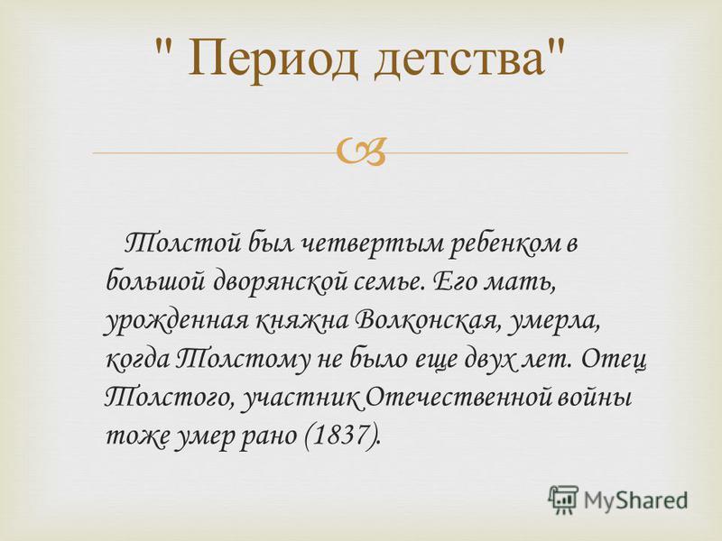 Толстой был четвертым ребенком в большой дворянской семье. Его мать, урожденная княжна Волконская, умерла, когда Толстому не было еще двух лет. Отец Толстого, участник Отечественной войны тоже умер рано (1837).  Период детства