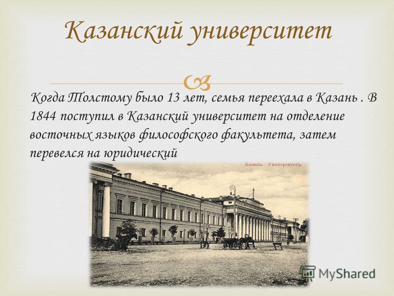 Когда Толстому было 13 лет, семья переехала в Казань. В 1844 поступил в Казанский университет на отделение восточных языков философского факультета, затем перевелся на юридический Казанский университет