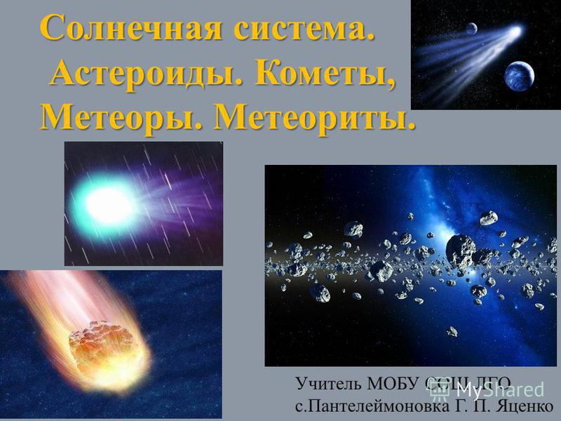 Солнечная система. Астероиды. Кометы, Метеоры. Метеориты. Астероиды. Кометы, Метеоры. Метеориты. Учитель МОБУ СОШ ЛГО с.Пантелеймоновка Г. П. Яценко