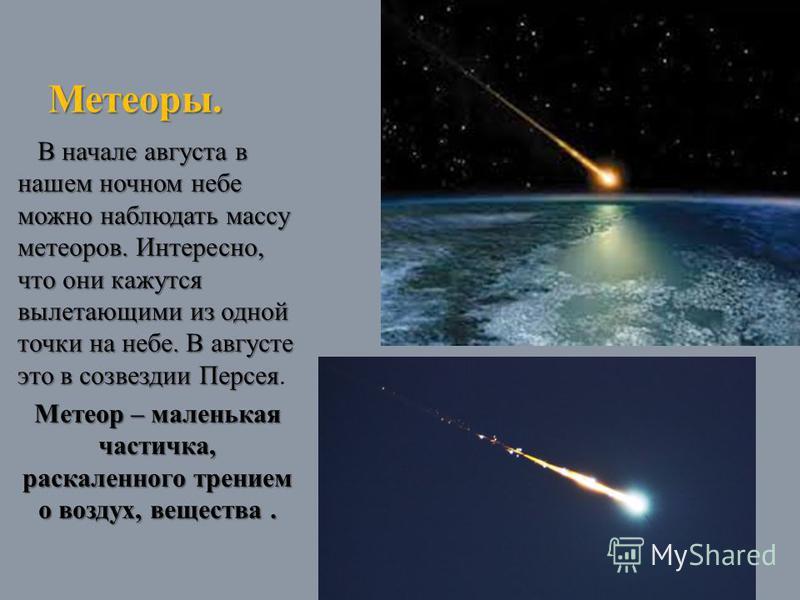 Метеоры. В начале августа в нашем ночном небе можно наблюдать массу метеоров. Интересно, что они кажутся вылетающими из одной точки на небе. В августе это в созвездии Персея В начале августа в нашем ночном небе можно наблюдать массу метеоров. Интерес