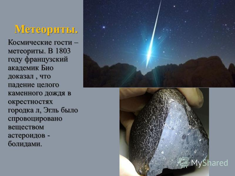 Метеориты. Космические гости – метеориты. В 1803 году французский академик Био доказал, что падение целого каменного дождя в окрестностях городка л, Эгль было спровоцировано веществом астероидов - болидами.