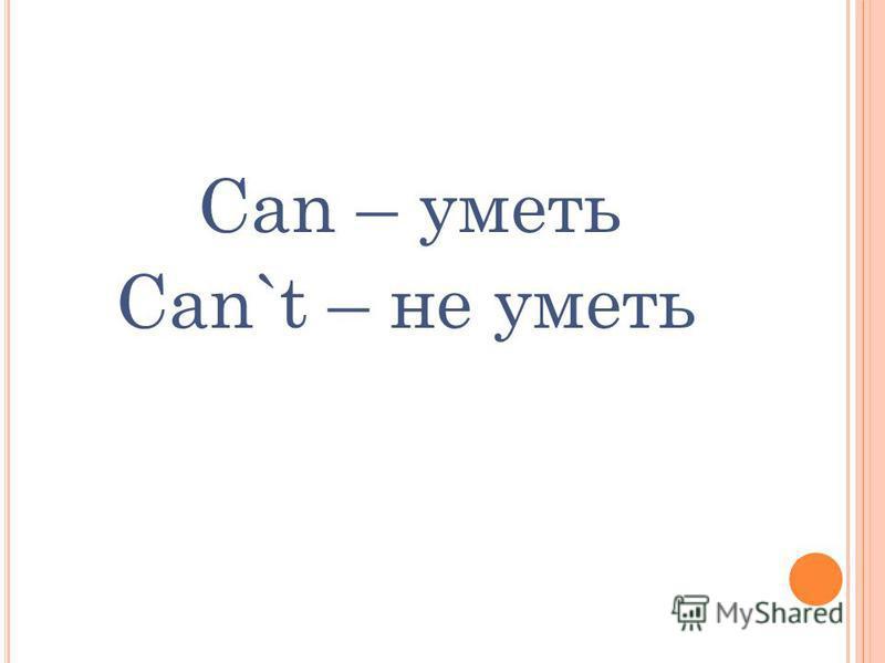 Сan – уметь Can`t – не уметь