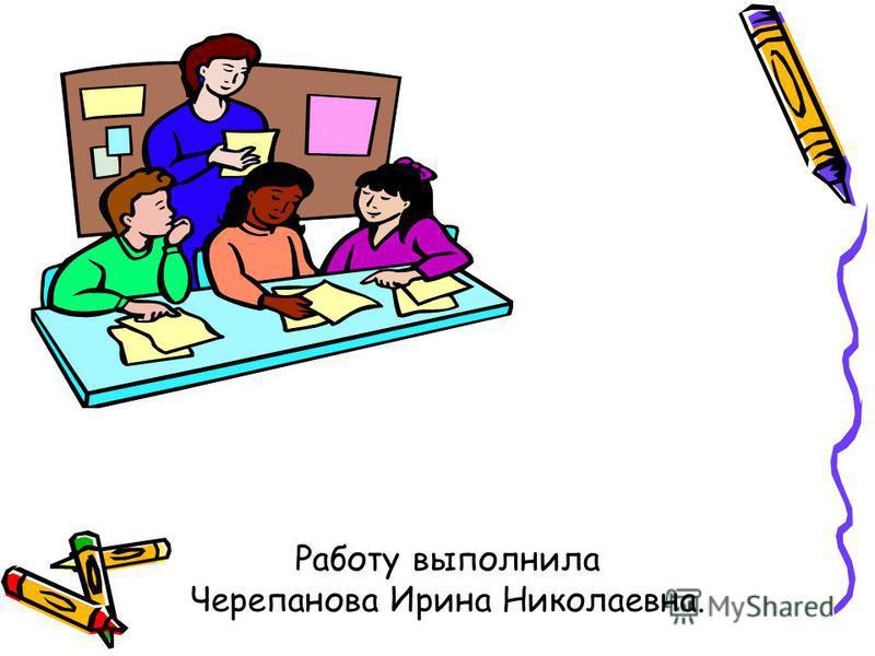 Работу выполнила Черепанова Ирина Николаевна.