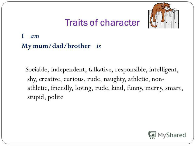 Traits of character I am My mum/dad/brother is Sociable, independent, talkative, responsible, intelligent, shy, creative, curious, rude, naughty, athletic, non- athletic, friendly, loving, rude, kind, funny, merry, smart, stupid, polite