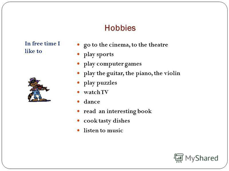 Hobbies In free time I like to go to the cinema, to the theatre play sports play computer games play the guitar, the piano, the violin play puzzles watch TV dance read an interesting book cook tasty dishes listen to music