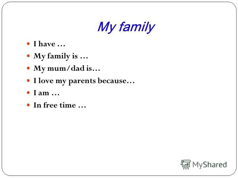 My family I have … My family is … My mum/dad is… I love my parents because… I am … In free time …