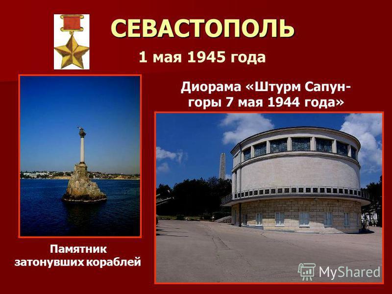 СЕВАСТОПОЛЬ Диорама «Штурм Сапун- горы 7 мая 1944 года» Памятник затонувших кораблей 1 мая 1945 года