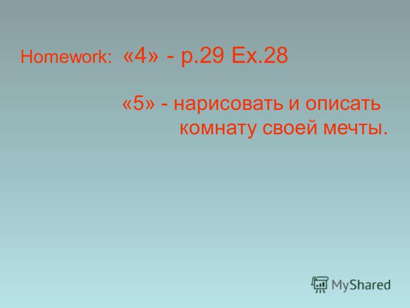 Homework: «4» - p.29 Ex.28 «5» - нарисовать и описать комнату своей мечты.