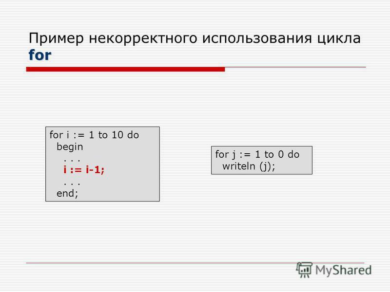 for Пример некорректного использования цикла for for i := 1 to 10 do begin... i := i-1;... end; for j := 1 to 0 do writeln (j);