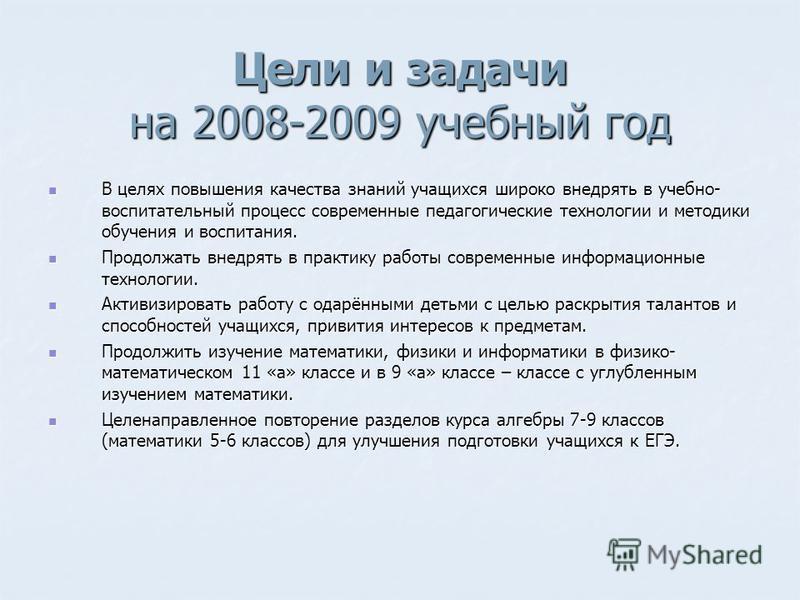 Цели и задачи на 2008-2009 учебный год В целях повышения качества знаний учащихся широко внедрять в учебно- воспитательный процесс современные педагогические технологии и методики обучения и воспитания. В целях повышения качества знаний учащихся широ