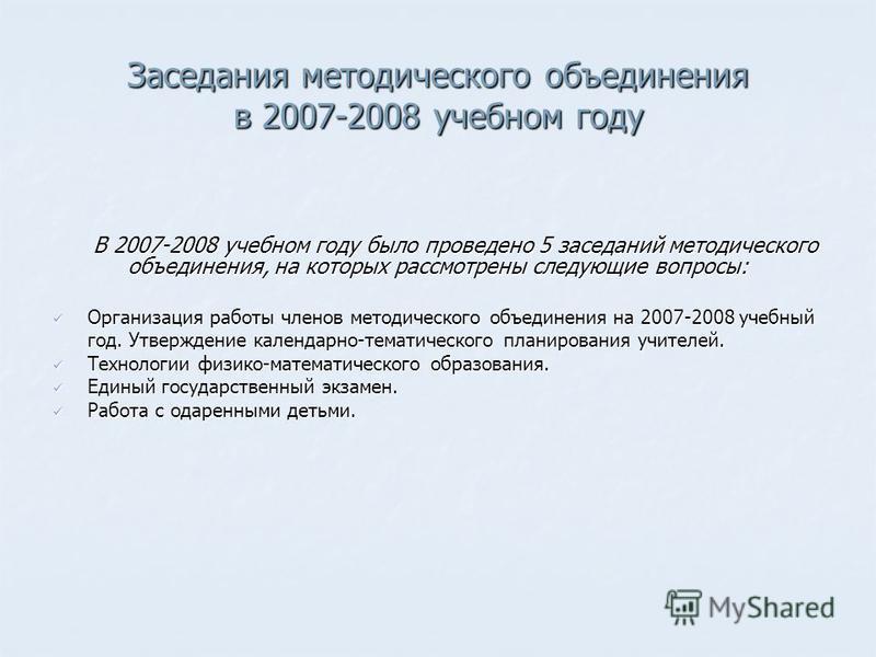 Заседания методического объединения в 2007-2008 учебном году В 2007-2008 учебном году было проведено 5 заседаний методического объединения, на которых рассмотрены следующие вопросы: Организация работы членов методического объединения на 2007-2008 уче