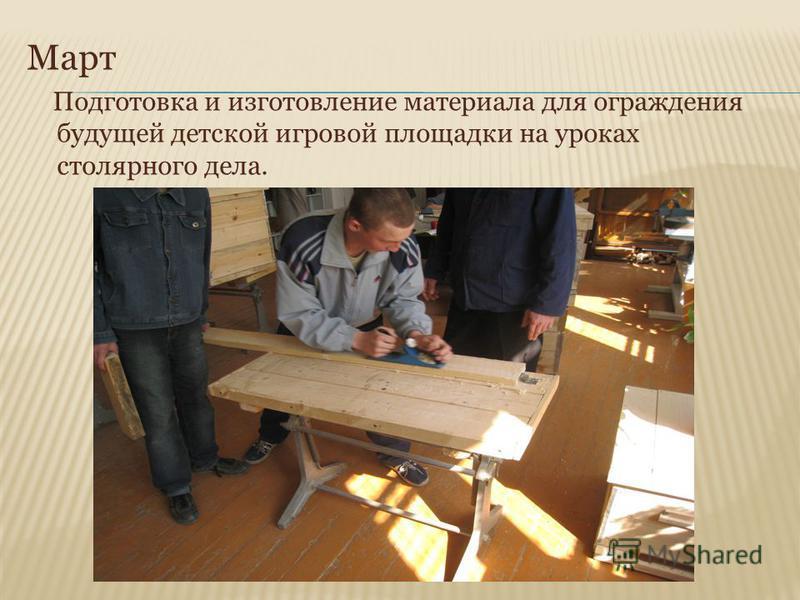 Март Подготовка и изготовление материала для ограждения будущей детской игровой площадки на уроках столярного дела.