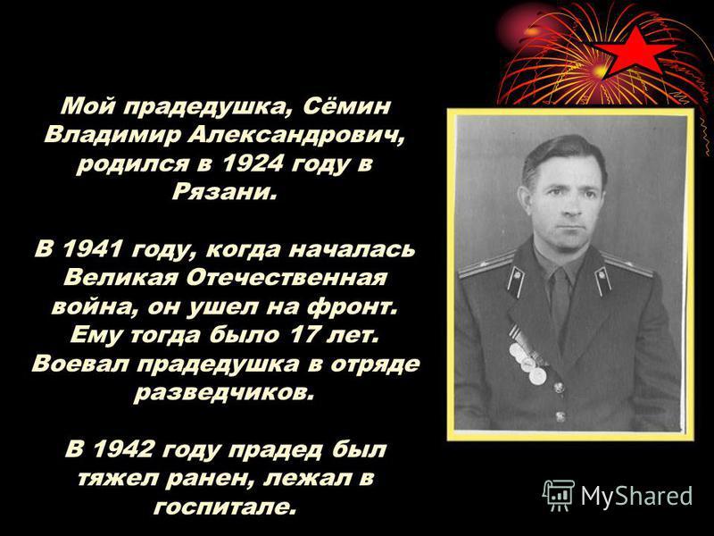 Мой прадедушка, Сёмин Владимир Александрович, родился в 1924 году в Рязани. В 1941 году, когда началась Великая Отечественная война, он ушел на фронт. Ему тогда было 17 лет. Воевал прадедушка в отряде разведчиков. В 1942 году прадед был тяжел ранен,