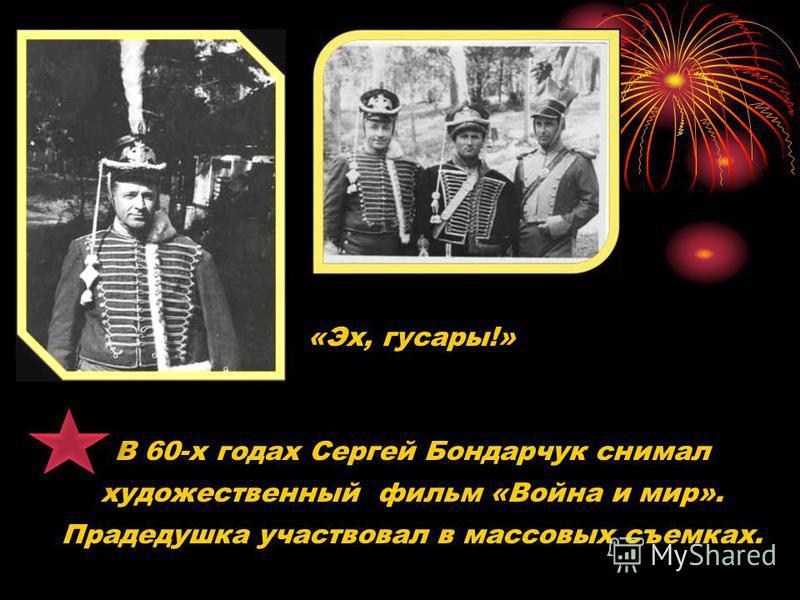 «Эх, гусары!» В 60-х годах Сергей Бондарчук снимал художественный фильм «Война и мир». Прадедушка участвовал в массовых съемках.