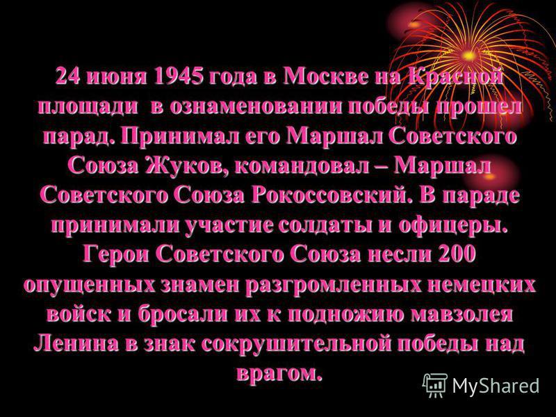 24 июня 1945 года в Москве на Красной площади в ознаменовании победы прошел парад. Принимал его Маршал Советского Союза Жуков, командовал – Маршал Советского Союза Рокоссовский. В параде принимали участие солдаты и офицеры. Герои Советского Союза нес