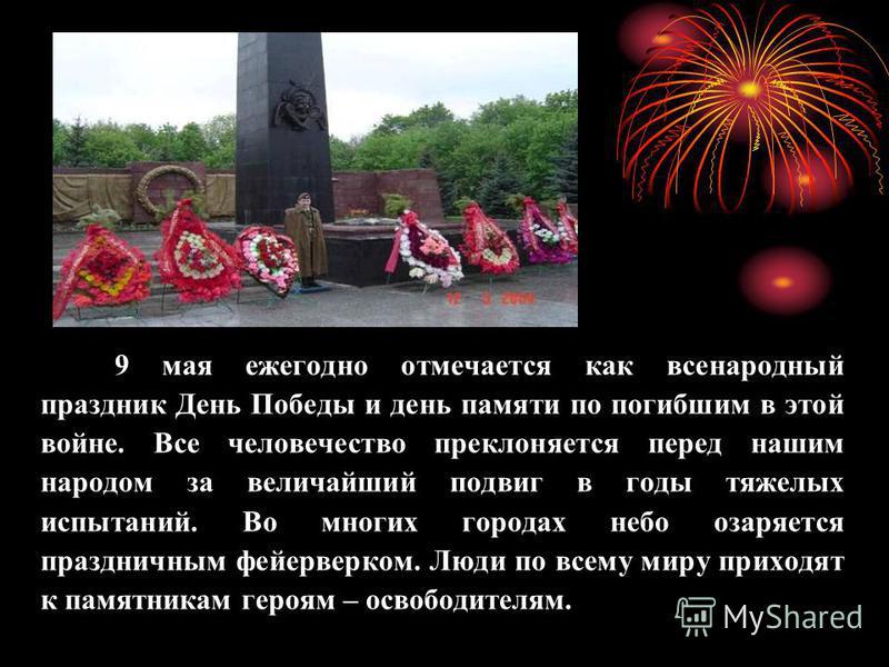 9 мая ежегодно отмечается как всенародный праздник День Победы и день памяти по погибшим в этой войне. Все человечество преклоняется перед нашим народом за величайший подвиг в годы тяжелых испытаний. Во многих городах небо озаряется праздничным фейер