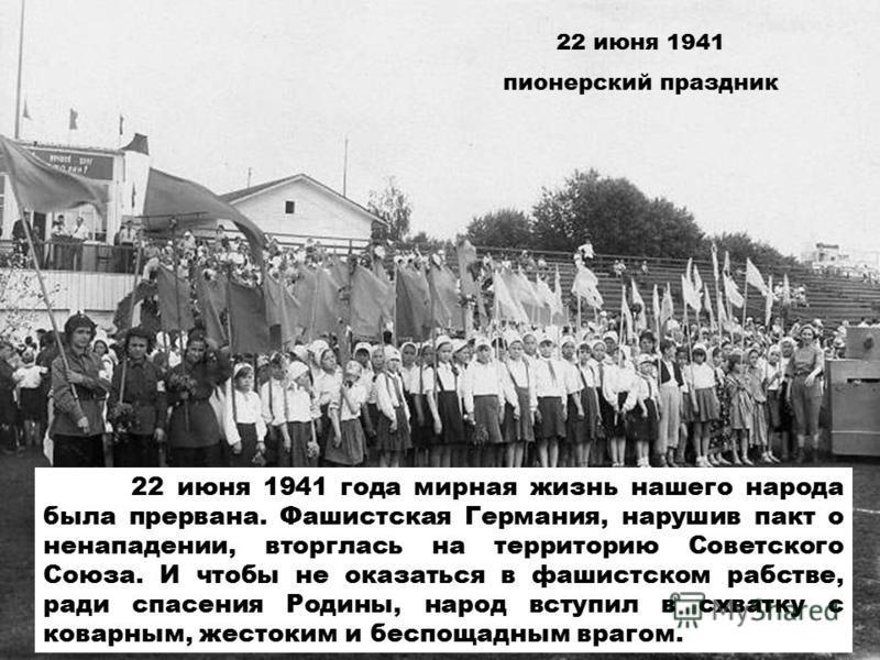 22 июня 1941 пионерский праздник 22 июня 1941 года мирная жизнь нашего народа была прервана. Фашистская Германия, нарушив пакт о ненападении, вторглась на территорию Советского Союза. И чтобы не оказаться в фашистском рабстве, ради спасения Родины, н