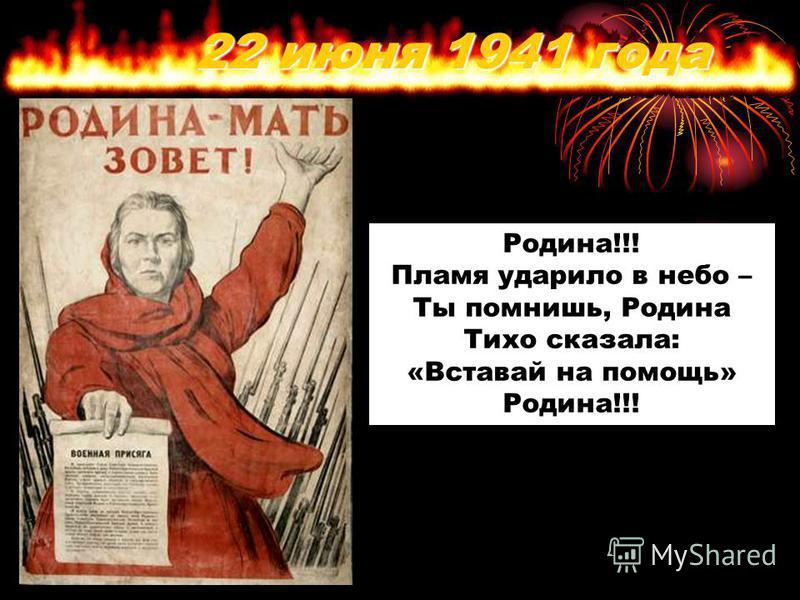 22 июня 1941 года Родина!!! Пламя ударило в небо – Ты помнишь, Родина Тихо сказала: «Вставай на помощь» Родина!!!