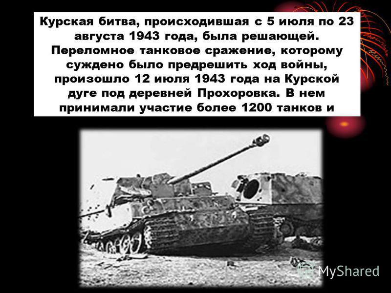 Курская битва, происходившая с 5 июля по 23 августа 1943 года, была решающей. Переломное танковое сражение, которому суждено было предрешить ход войны, произошло 12 июля 1943 года на Курской дуге под деревней Прохоровка. В нем принимали участие более