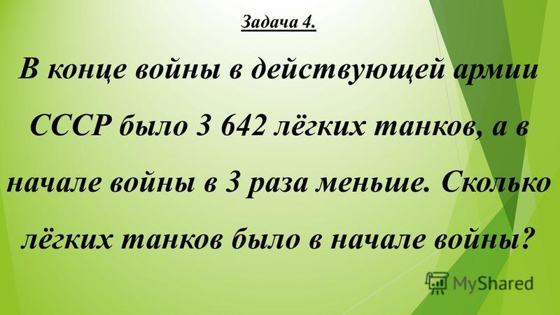 Задача 4. В конце войны в действующей армии СССР было 3 642 лёгких танков, а в начале войны в 3 раза меньше. Сколько лёгких танков было в начале войны?