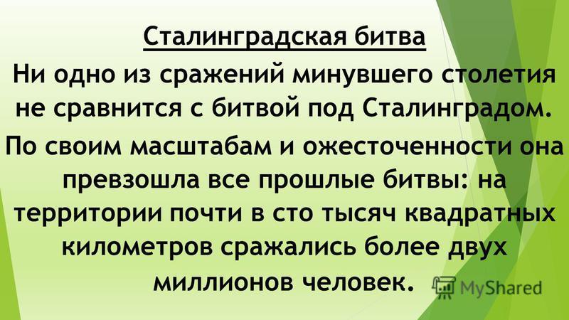 Сталинградская битва Ни одно из сражений минувшего столетия не сравнится с битвой под Сталинградом. По своим масштабам и ожесточенности она превзошла все прошлые битвы: на территории почти в сто тысяч квадратных километров сражались более двух миллио