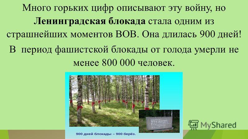 Много горьких цифр описывают эту войну, но Ленинградская блокада стала одним из страшнейших моментов ВОВ. Она длилась 900 дней! В период фашистской блокады от голода умерли не менее 800 000 человек.