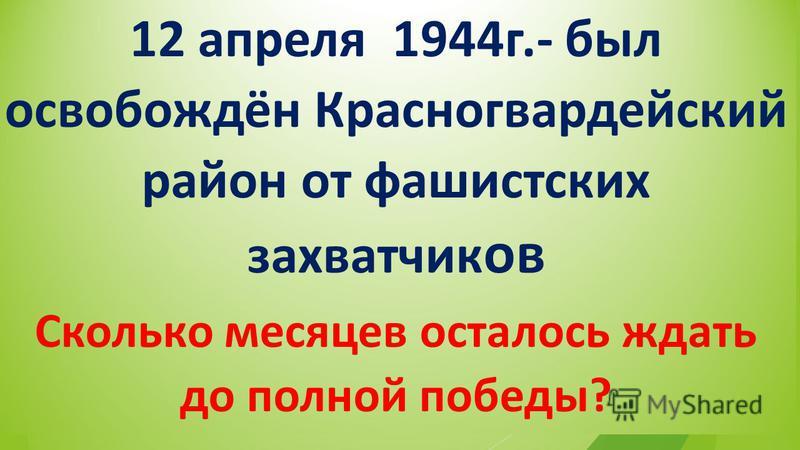 12 апреля 1944 г.- был освобождён Красногвардейский район от фашистских захватчик ов Сколько месяцев осталось ждать до полной победы?