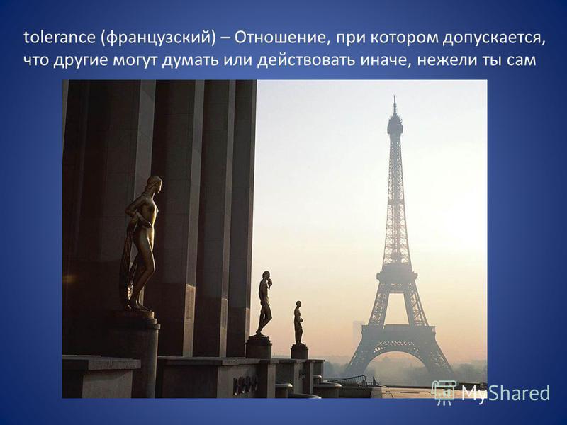 tolerance (французский) – Отношение, при котором допускается, что другие могут думать или действовать иначе, нежели ты сам