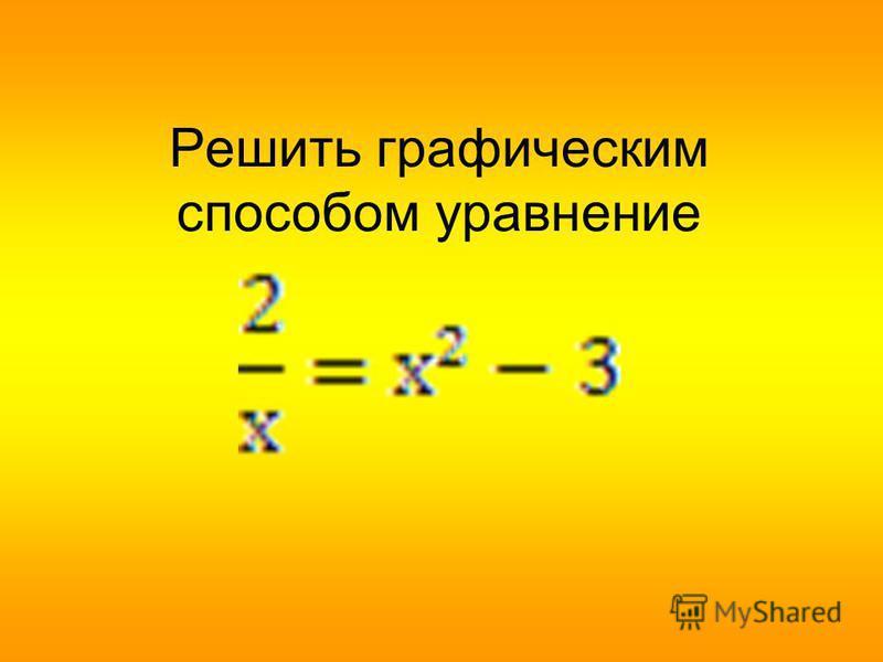 Решить графическим способом уравнение