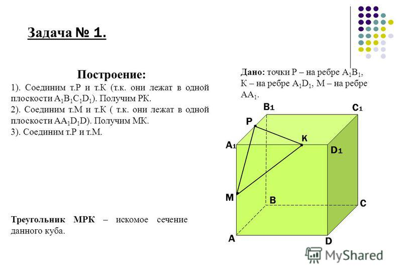 Задача 1. М Р К А А1А1 В В1В1 D D1D1 С С1С1 Построение: 1). Соединим т.Р и т.К (т.к. они лежат в одной плоскости А 1 В 1 С 1 D 1 ). Получим РК. 2). Соединим т.М и т.К ( т.к. они лежат в одной плоскости АА 1 D 1 D). Получим МК. 3). Соединим т.Р и т.М.