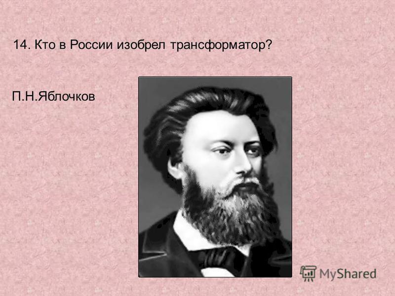 14. Кто в России изобрел трансформатор? П.Н.Яблочков
