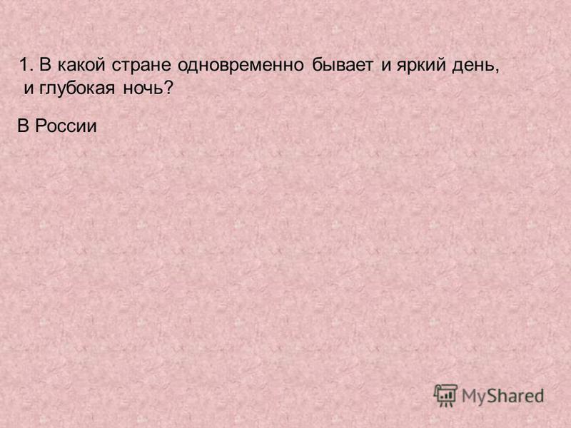 1. В какой стране одновременно бывает и яркий день, и глубокая ночь? В России