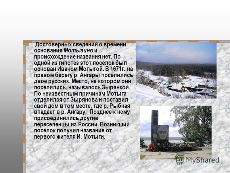 Достоверных сведений о времени основания Мотыгино и происхождение названия нет. По одной из гипотез этот поселок был основан Иваном Мотыгой. В 1671 г. на правом берегу р. Ангары поселились двое русских. Место, на котором они поселились, называлось Зы