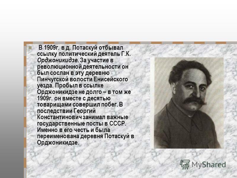В 1909 г. в д. Потаскуй отбывал ссылку политический деятель Г.К. Орджоникидзе. За участие в революционной деятельности он был сослан в эту деревню Пинчугской волости Енисейского уезда. Пробыл в ссылке Орджоникидзе не долго – в том же 1909 г. он вмест