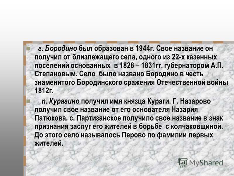 г. Бородино был образован в 1944 г. Свое название он получил от близлежащего села, одного из 22-х казенных поселений основанных в 1828 – 1831 гг. губернатором А.П. Степановым. Село было названо Бородино в честь знаменитого Бородинского сражения Отече