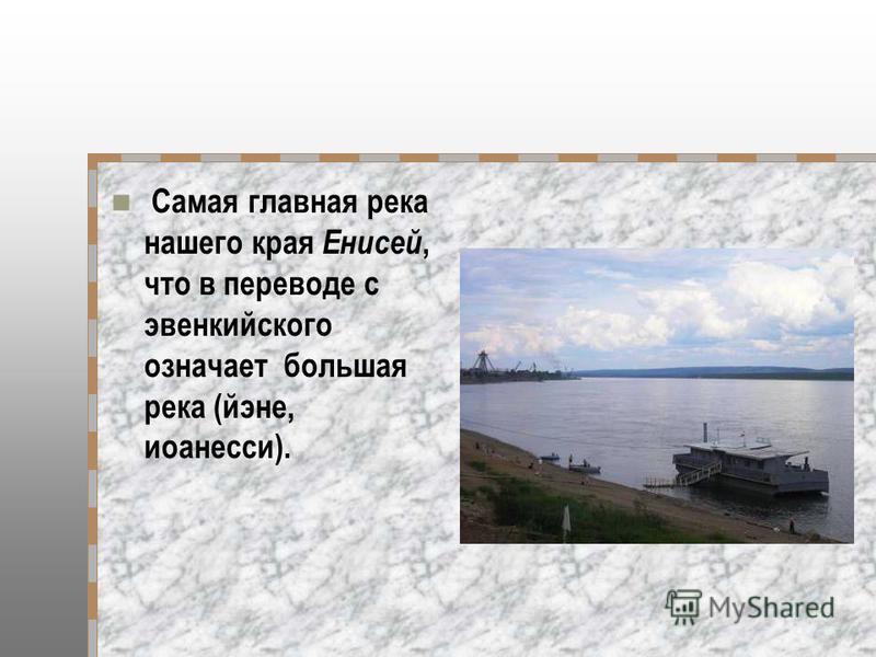 Самая главная река нашего края Енисей, что в переводе с эвенкийского означает большая река (йене, иоанесси).